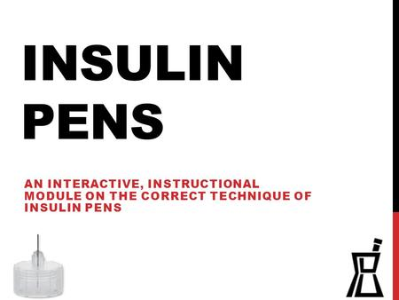 Insulin Pens An interactive, instructional module on the correct technique of insulin pens.