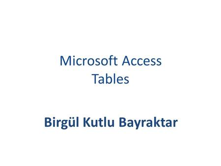 Microsoft Access Tables Birgül Kutlu Bayraktar. TERMS A database is a collection of related information. An object is a competition in the database such.