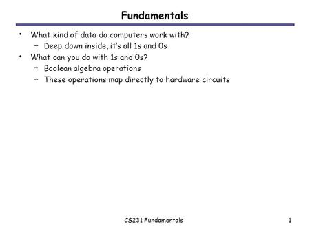 CS231 Fundamentals1 Fundamentals What kind of data do computers work with? – Deep down inside, it's all 1s and 0s What can you do with 1s and 0s? – Boolean.