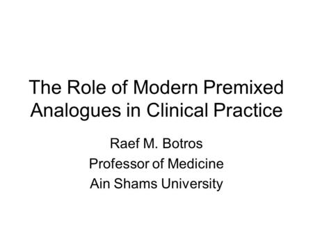The Role of Modern Premixed Analogues in Clinical Practice Raef M. Botros Professor of Medicine Ain Shams University.