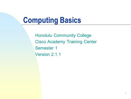 1 Computing Basics Honolulu Community College Cisco Academy Training Center Semester 1 Version 2.1.1.