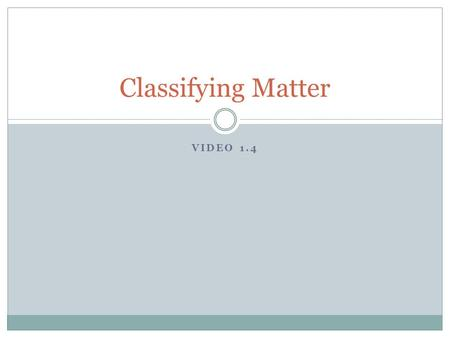 VIDEO 1.4 Classifying Matter. Matter Anything that takes up space (has a volume) and has mass!