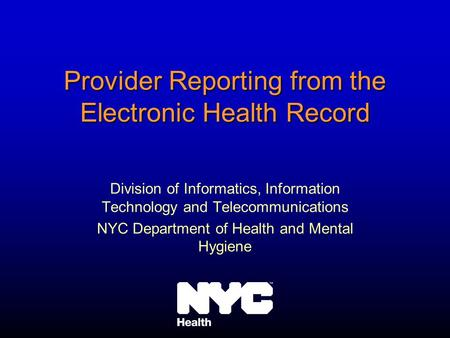 Provider Reporting from the Electronic Health Record Division of Informatics, Information Technology and Telecommunications NYC Department of Health and.