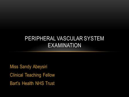 Miss Sandy Abeysiri Clinical Teaching Fellow Bart's Health NHS Trust PERIPHERAL VASCULAR SYSTEM EXAMINATION.
