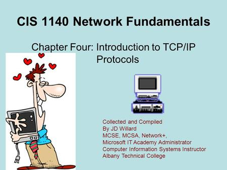 CIS 1140 Network Fundamentals Chapter Four: Introduction to <strong>TCP</strong>/<strong>IP</strong> <strong>Protocols</strong> Collected and Compiled By JD Willard MCSE, MCSA, Network+, Microsoft IT Academy.