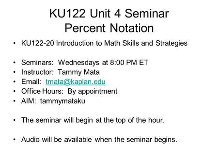 KU122 Unit 4 Seminar Percent Notation KU122-20 Introduction to Math Skills and Strategies Seminars: Wednesdays at 8:00 PM ET Instructor: Tammy Mata Email: