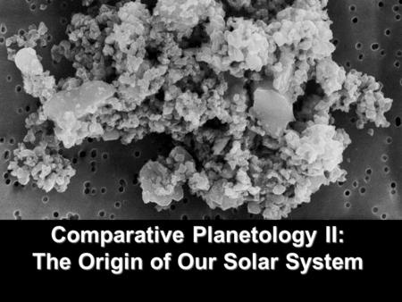 Comparative Planetology II: The Origin of Our Solar System.