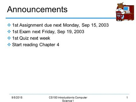19/5/2015CS150 Introduction to Computer Science 1 Announcements  1st Assignment due next Monday, Sep 15, 2003  1st Exam next Friday, Sep 19, 2003  1st.