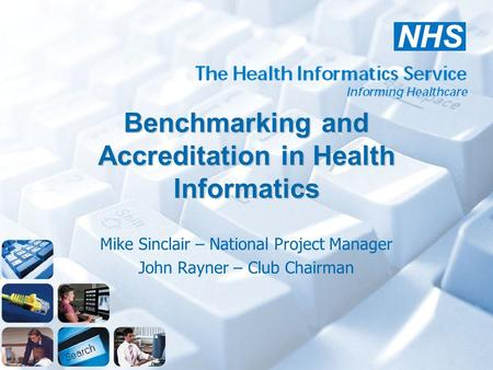Benchmarking and Accreditation in Health Informatics Mike Sinclair – National Project Manager John Rayner – Club Chairman.