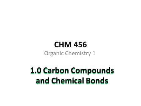 CHM 456 Organic Chemistry 1 1.0 Carbon Compounds and Chemical Bonds.