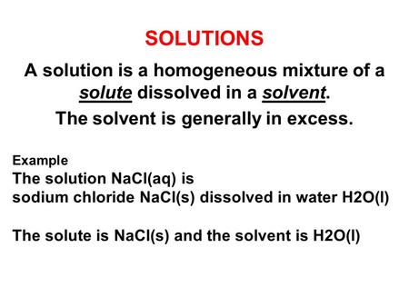 SOLUTIONS A solution is a homogeneous mixture of a solute dissolved in a solvent. The solvent is generally in excess. Example The solution NaCl(aq) is.