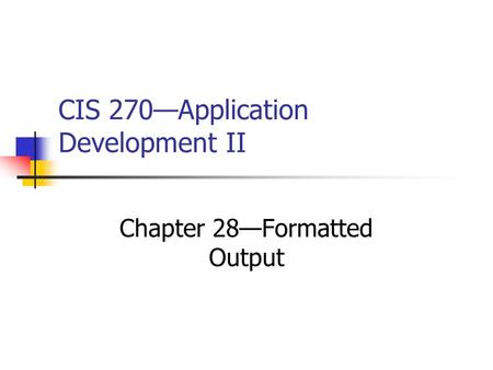 CIS 270—Application Development II Chapter 28—Formatted Output.
