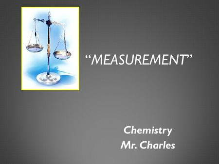 """MEASUREMENT"" Chemistry Mr. Charles. MEASUREMENTS  Qualitative measurements are words, such as heavy or hot  Quantitative measurements involve numbers."
