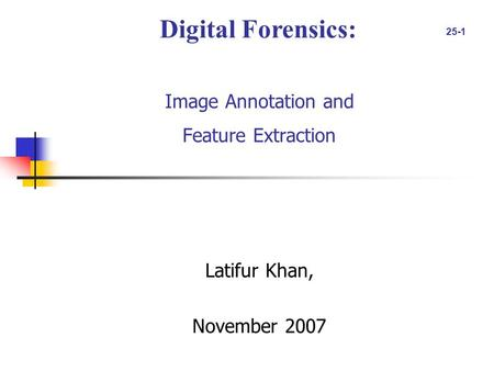 25-1 Image Annotation and Feature Extraction Latifur Khan, November 2007 Digital Forensics: