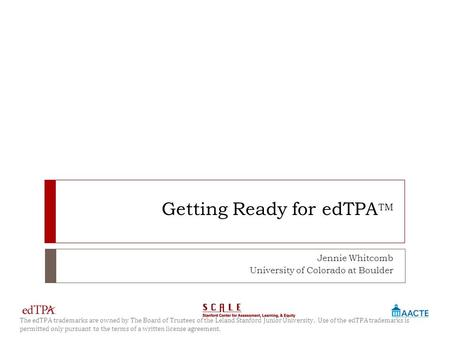Getting Ready for edTPA TM Jennie Whitcomb University of Colorado at Boulder 1 The edTPA trademarks are owned by The Board of Trustees of the Leland Stanford.