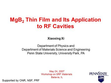 MgB 2 Thin Film and Its Application to RF Cavities Xiaoxing Xi Department of Physics and Department of Materials Science and Engineering Penn State University,