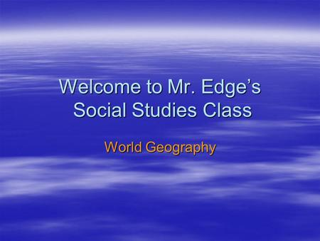 Welcome to Mr. Edge's Social Studies Class World Geography.