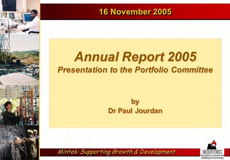 Mintek: Supporting Growth & Development by Dr Paul Jourdan Annual Report 2005 Presentation to the Portfolio Committee 16 November 2005.