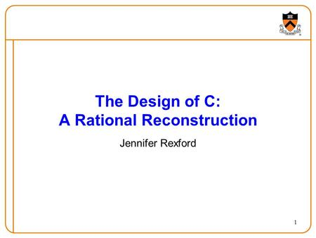 1 The Design of C: A Rational Reconstruction Jennifer Rexford.