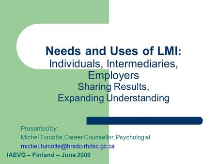 Needs and Uses of LMI : Individuals, Intermediaries, Employers Sharing Results, Expanding Understanding Presented by: Michel Turcotte,Career Counsellor,