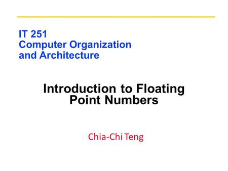 IT 251 Computer Organization and Architecture Introduction to Floating Point Numbers Chia-Chi Teng.
