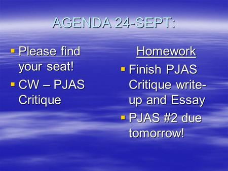 AGENDA 24-SEPT:  Please find your seat!  CW – PJAS Critique Homework  Finish PJAS Critique write- up and Essay  PJAS #2 due tomorrow!