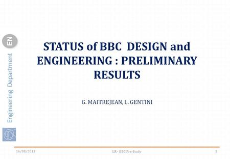 Engineering Department ENEN 16/08/2013 LR - BBC Pre-Study 1 STATUS of BBC DESIGN and ENGINEERING : PRELIMINARY RESULTS G. MAITREJEAN, L. GENTINI.