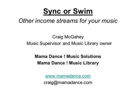 Sync or Swim Other income streams for your music Craig McGahey Music Supervisor and Music Library owner Mama Dance ! Music Solutions Mama Dance ! Music.