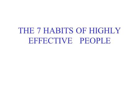 THE 7 HABITS OF HIGHLY EFFECTIVE PEOPLE. Habit 1 – Be Proactive Being proactive is more than taking initiative. It is recognizing that we are responsible.