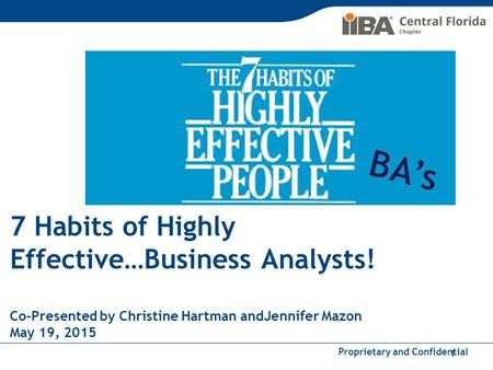 Proprietary and Confidential 7 Habits of Highly Effective…Business Analysts! Co-Presented by Christine Hartman andJennifer Mazon May 19, 2015 1.