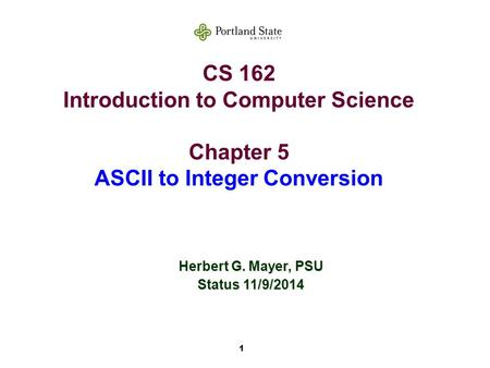 1 CS 162 Introduction to Computer Science Chapter 5 ASCII to Integer Conversion Herbert G. Mayer, PSU Status 11/9/2014.