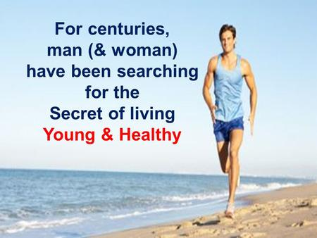 For centuries, man (& woman) have been searching for the Secret of living Young & Healthy.