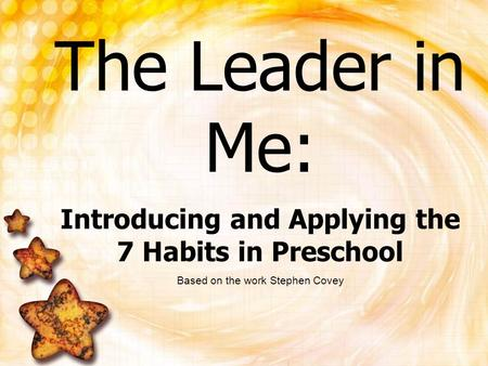 The Leader in Me: Introducing and Applying the 7 Habits in Preschool Based on the work Stephen Covey.