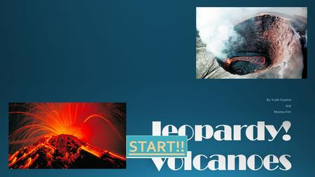 START!!. Vocabulary Volcano Characteristics Magma Composition at Volcanoes Explosive Eruption Effusive Eruptions Types of Volcanoes Super volcanoes Volcanoes.