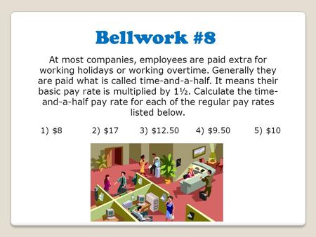 Bellwork #8 At most companies, employees are paid extra for working holidays or working overtime. Generally they are paid what is called time-and-a-half.