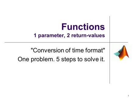 Functions 1 parameter, 2 return-values Conversion of time format One problem. 5 steps to solve it. 1.