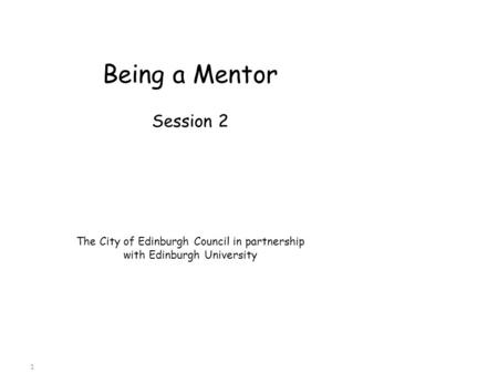 Being a Mentor Session 2 The City of Edinburgh Council in partnership with Edinburgh University 1.