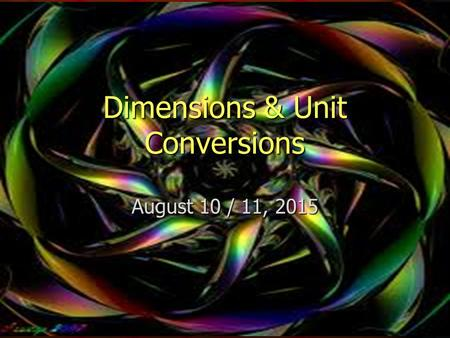 Dimensions & Unit Conversions August 10 / 11, 2015.