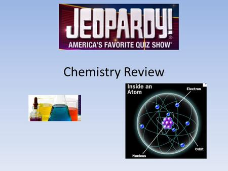 Chemistry Review. Jeopardy! 100 Atoms Where are the protons and neutrons found in an atom? The Nucleus.