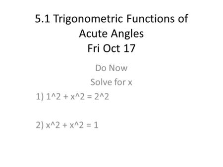 5.1 Trigonometric Functions of Acute Angles Fri Oct 17 Do Now Solve for x 1) 1^2 + x^2 = 2^2 2) x^2 + x^2 = 1.