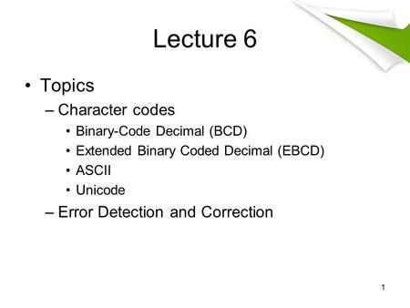 Lecture 6 Topics –Character codes Binary-Code Decimal (BCD) Extended Binary Coded Decimal (EBCD) ASCII Unicode –Error Detection and Correction 1.