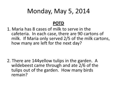 Monday, May 5, 2014 POTD 1. Maria has 8 cases of milk to serve in the cafeteria. In each case, there are 90 cartons of milk. If Maria only served 2/5 of.