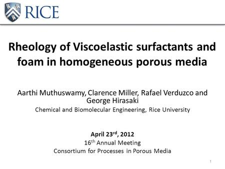 Rheology of Viscoelastic surfactants and foam in homogeneous porous media Aarthi Muthuswamy, Clarence Miller, Rafael Verduzco and George Hirasaki Chemical.
