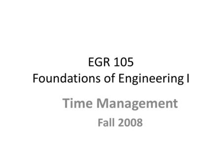 EGR 105 Foundations of Engineering I Time Management Fall 2008.