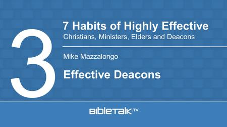 Mike Mazzalongo 7 Habits of Highly Effective Christians, Ministers, Elders and Deacons 3 Effective Deacons.