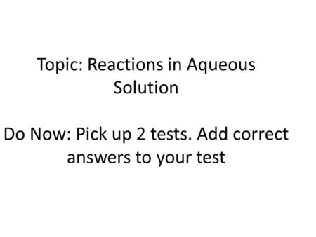 Topic: Reactions in Aqueous Solution Do Now: Pick up 2 tests. Add correct answers to your test.