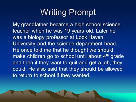 Writing Prompt My grandfather became a high school science teacher when he was 19 years old. Later he was a biology professor at Lock Haven University.