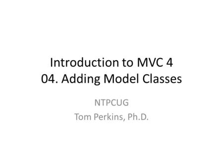 Introduction to MVC 4 04. Adding Model Classes NTPCUG Tom Perkins, Ph.D.