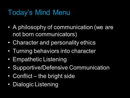 Today's Mind Menu A philosophy of communication (we are not born communicators) Character and personality ethics Turning behaviors into character Empathetic.