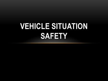 VEHICLE SITUATION SAFETY. Do a proper size up looking for all the hazards!